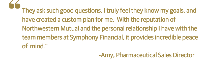 "Testimonial: ""They ask such good questions, I truly feel they know my goals, and have created a custom plan for me. With the reputation of Northwestern Mutual and the personal relationship I have with the team members at Symphny Financial, it provies incredible peace of mind."""