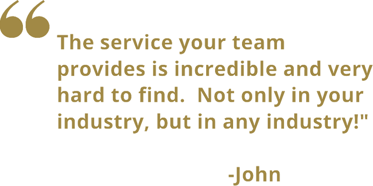 The service your team provides is incredible and very hard to find. Not only in your industry, but in any industry!
